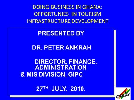 DOING BUSINESS IN GHANA: OPPORTUNIES IN TOURISM INFRASTRUCTURE DEVELOPMENT PRESENTED BY DR. PETER ANKRAH DIRECTOR, FINANCE, ADMINISTRATION & MIS DIVISION,