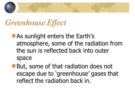 Greenhouse Effect As sunlight enters the Earths atmosphere, some of the radiation from the sun is reflected back into outer space But, some of that radiation.