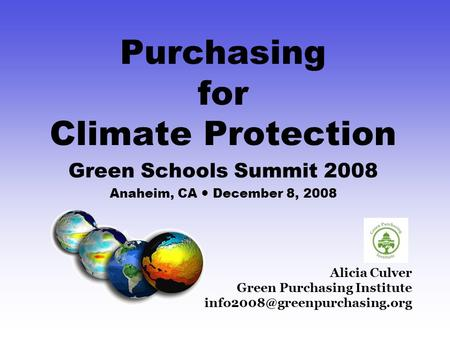 Alicia Culver Green Purchasing Institute Purchasing for Climate Protection Green Schools Summit 2008 Anaheim, CA December.