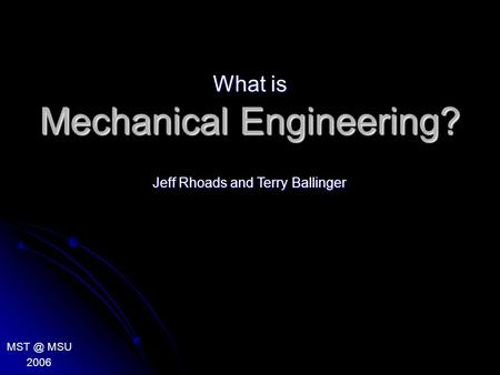 Mechanical Engineering? What is MSU 2006 Jeff Rhoads and Terry Ballinger.
