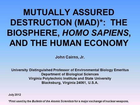 MUTUALLY ASSURED DESTRUCTION (MAD)*: THE BIOSPHERE, HOMO SAPIENS, AND THE HUMAN ECONOMY John Cairns, Jr. University Distinguished Professor of Environmental.