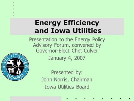 1 Energy Efficiency and Iowa Utilities Presentation to the Energy Policy Advisory Forum, convened by Governor-Elect Chet Culver January 4, 2007 Presented.