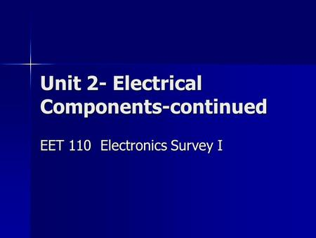 Unit 2- Electrical Components-continued EET 110 Electronics Survey I.