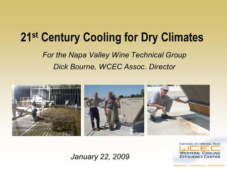 21 st Century Cooling for Dry Climates For the Napa Valley Wine Technical Group Dick Bourne, WCEC Assoc. Director January 22, 2009.