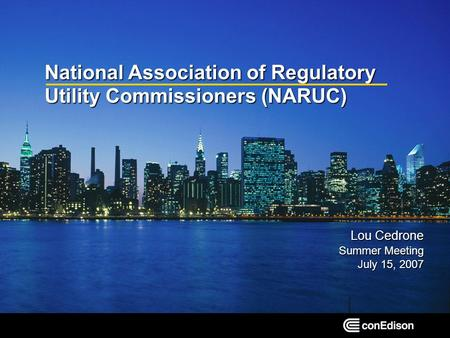 National Association of Regulatory Utility Commissioners (NARUC) Lou Cedrone Summer Meeting July 15, 2007.