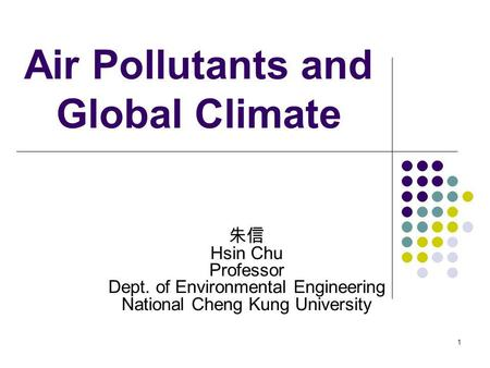 1 Air Pollutants and Global Climate Hsin Chu Professor Dept. of Environmental Engineering National Cheng Kung University.