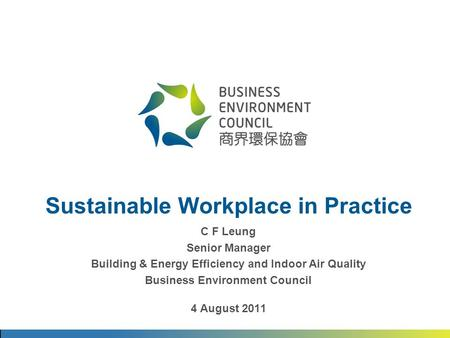 Sustainable Workplace in Practice C F Leung Senior Manager Building & Energy Efficiency and Indoor Air Quality Business Environment Council 4 August 2011.