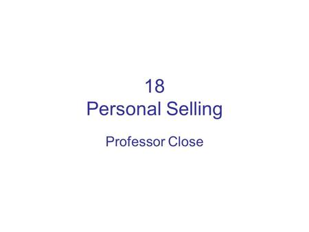 18 Personal Selling Professor Close. Introduction to Personal Selling (1) Importance: almost every company can benefit from personal selling –10% of workforce.