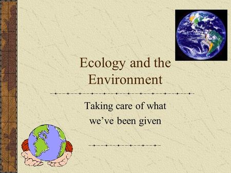 Ecology and the Environment Taking care of what weve been given.