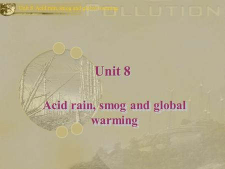 Unit 8 Acid rain, smog and global warming Unit 8 Acid rain, smog and global warming.