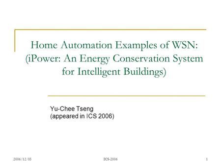 2006/12/05ICS-20061 Home Automation Examples of WSN: (iPower: An Energy Conservation System for Intelligent Buildings) Yu-Chee Tseng (appeared in ICS 2006)