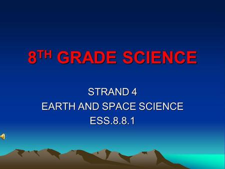 8 TH GRADE SCIENCE STRAND 4 EARTH AND SPACE SCIENCE ESS.8.8.1.