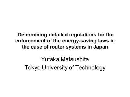 Determining detailed regulations for the enforcement of the energy-saving laws in the case of router systems in Japan Yutaka Matsushita Tokyo University.
