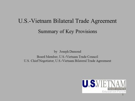 1 U.S.-Vietnam Bilateral Trade Agreement Summary of Key Provisions by Joseph Damond Board Member, U.S.-Vietnam Trade Council U.S. Chief Negotiator, U.S.-Vietnam.