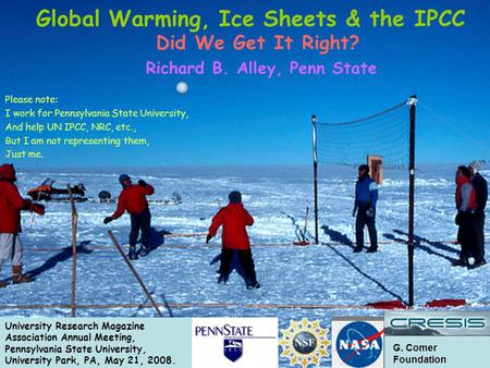 G. Comer Foundation Did We Get It Right? Richard B. Alley, Penn State Please note: I work for Pennsylvania State University, And help UN IPCC, NRC, etc.,