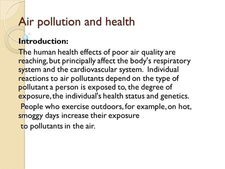 Air pollution and health Introduction: The human health effects of poor air quality are reaching, but principally affect the body's respiratory system.