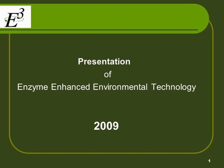 1 Presentation of Enzyme Enhanced Environmental Technology 2009.