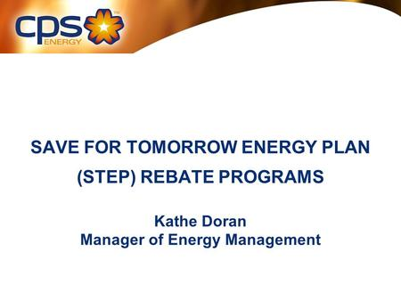 SAVE FOR TOMORROW ENERGY PLAN (STEP) REBATE PROGRAMS Kathe Doran Manager of Energy Management.