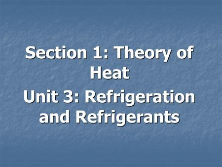 Section 1: Theory of Heat Unit 3: Refrigeration and Refrigerants.