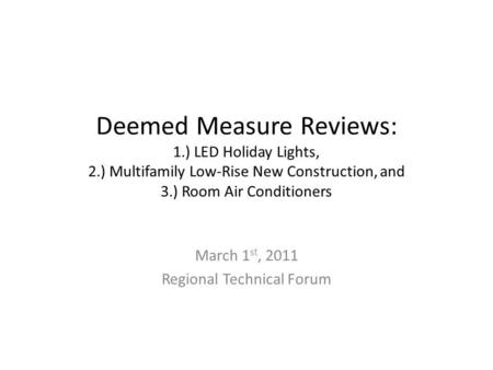 Deemed Measure Reviews: 1.) LED Holiday Lights, 2.) Multifamily Low-Rise New Construction, and 3.) Room Air Conditioners March 1 st, 2011 Regional Technical.