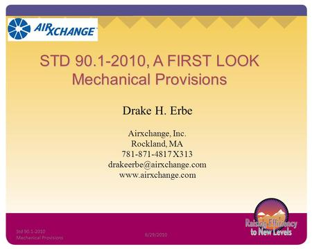 STD 90.1-2010, A FIRST LOOK Mechanical Provisions Drake H. Erbe Airxchange, Inc. Rockland, MA 781-871-4817 X313
