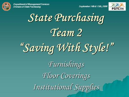Department of Management Services Division of State Purchasing September 14th & 15th, 2006 State Purchasing Team 2 Saving With Style! Furnishings Floor.
