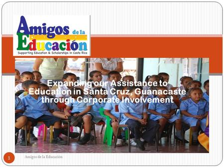 Expanding our Assistance to Education in Santa Cruz, Guanacaste through Corporate Involvement Amigos de la Educación 1.