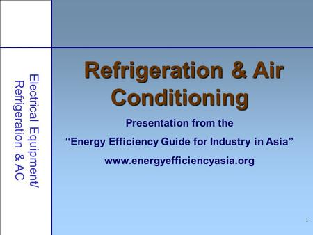 1 Refrigeration & Air Conditioning Presentation from the Energy Efficiency Guide for Industry in Asia www.energyefficiencyasia.org Electrical Equipment/