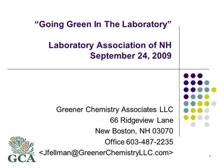 1 Going Green In The Laboratory Laboratory Association of NH September 24, 2009 Greener Chemistry Associates LLC 66 Ridgeview Lane New Boston, NH 03070.