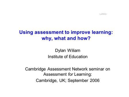 Using assessment to improve learning: why, what and how? Dylan Wiliam Institute of Education Cambridge Assessment Network seminar on Assessment for Learning: