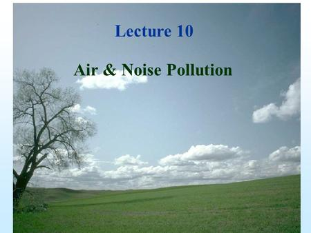 Lecture 11 Air & Noise Pollution Lecture 10. The Atmosphere -thin, gaseous envelope of air around Earth -we live at the bottom of this sea of air.