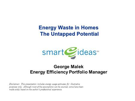 Energy Waste in Homes The Untapped Potential Energy Waste in Homes The Untapped Potential George Malek Energy Efficiency Portfolio Manager Disclaimer: