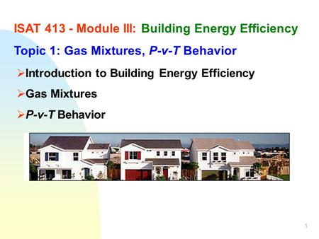 1 ISAT 413 - Module III: Building Energy Efficiency Topic 1: Gas Mixtures, P-v-T Behavior Introduction to Building Energy Efficiency Gas Mixtures P-v-T.