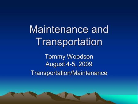 Maintenance and Transportation Tommy Woodson August 4-5, 2009 Transportation/Maintenance.