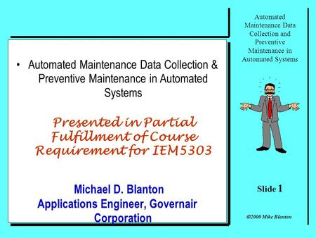 Slide 1 Automated Maintenance Data Collection and Preventive Maintenance in Automated Systems 2000 Mike Blanton Automated Maintenance Data Collection.