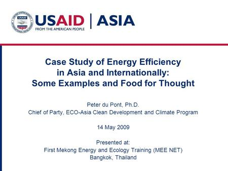 Case Study of Energy Efficiency in Asia and Internationally: Some Examples and Food for Thought Peter du Pont, Ph.D. Chief of Party, ECO-Asia Clean Development.