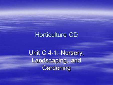 Horticulture CD Unit C 4-1: Nursery, Landscaping, and Gardening.