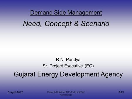 3-April, 2012 Capacity Building of CSOs by VIKSAT, Ahmedabad 25/1 Demand Side Management Need, Concept & Scenario R.N. Pandya Sr. Project Executive (EC)