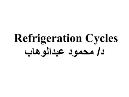 Refrigeration Cycles د / محمود عبدالوهاب. The vapor compression refrigeration cycle is a common method for transferring heat from a low temperature to.