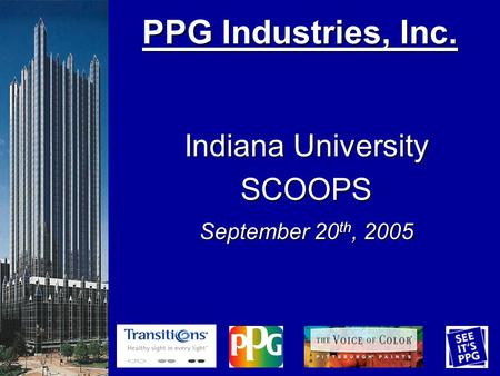 PPG Industries, Inc. PPG Industries, Inc. Indiana University SCOOPS September 20 th, 2005.