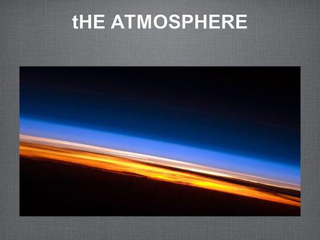 THE ATMOSPHERE. Earths Atmosphere The Earths atmosphere is a thin layer of air that forms a protective covering around the planet. This layer of gas maintains.