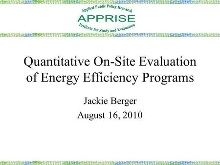 Quantitative On-Site Evaluation of Energy Efficiency Programs Jackie Berger August 16, 2010.