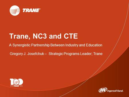 1 Trane, NC3 and CTE A Synergistic Partnership Between Industry and Education Gregory J. Josefchuk – Strategic Programs Leader; Trane.