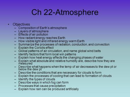 Ch 22-Atmosphere Objectives –Composition of Earths atmosphere –Layers of atmosphere –Effects of air pollution –How radiant energy reaches Earth –How visible.