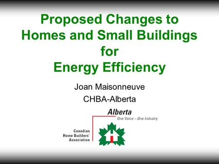 Proposed Changes to Homes and Small Buildings for Energy Efficiency Joan Maisonneuve CHBA-Alberta.