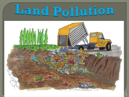 1. Land Pollution refers to : - The contamination of the land mainly by waste. - The degradation of Earth's land surfaces often caused by human activities.