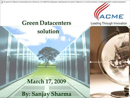 Green Datacenters solution March 17, 2009 By: Sanjay Sharma.
