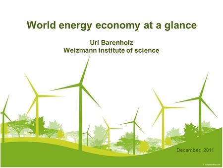 World energy economy at a glance Uri Barenholz Weizmann institute of science December, 2011.