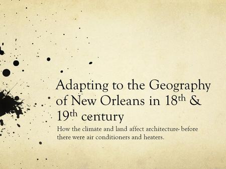 Adapting to the Geography of New Orleans in 18 th & 19 th century How the climate and land affect architecture- before there were air conditioners and.