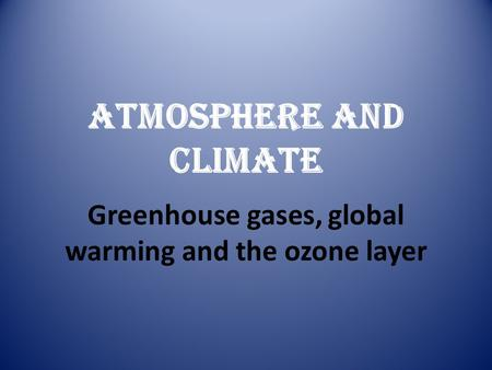 Greenhouse gases, global warming and the ozone layer ATMOSPHERE AND CLIMATE.